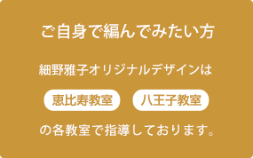 ご自身であんで見たい方 細野雅子オリジナルデザインは「恵比寿教室」「八王子教室」の各教室で指導しております。